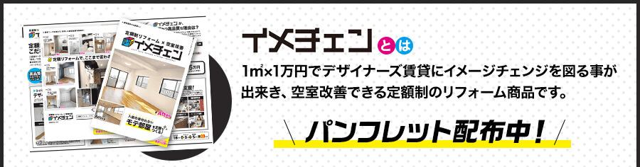 「イメチェン」とは1㎡×1万円でデザイナーズ賃貸にイメージチェンジを図る事が出来き、空室改善できる定額制のリフォーム商品です。パンフレット配布中!